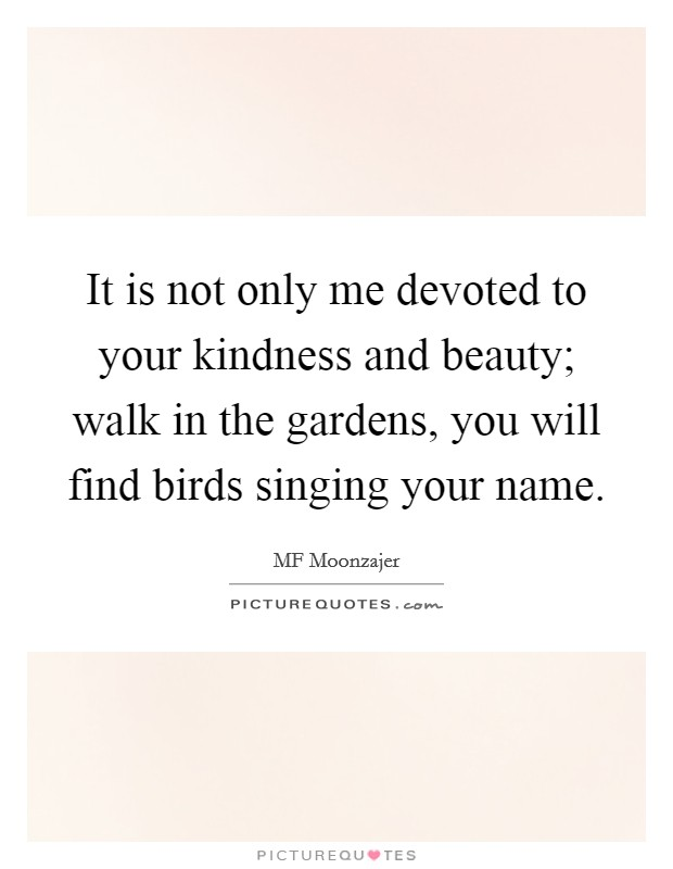 It is not only me devoted to your kindness and beauty; walk in the gardens, you will find birds singing your name Picture Quote #1