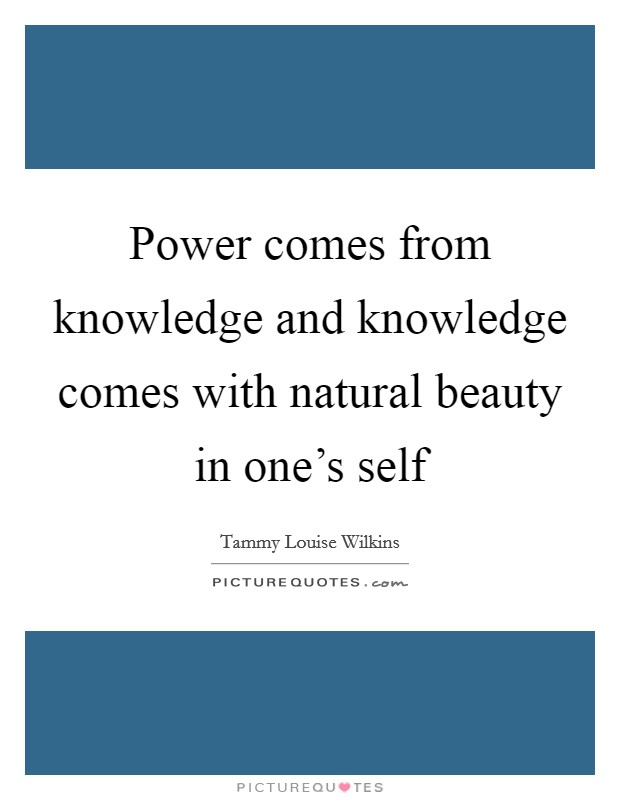 Power comes from knowledge and knowledge comes with natural beauty in one's self Picture Quote #1