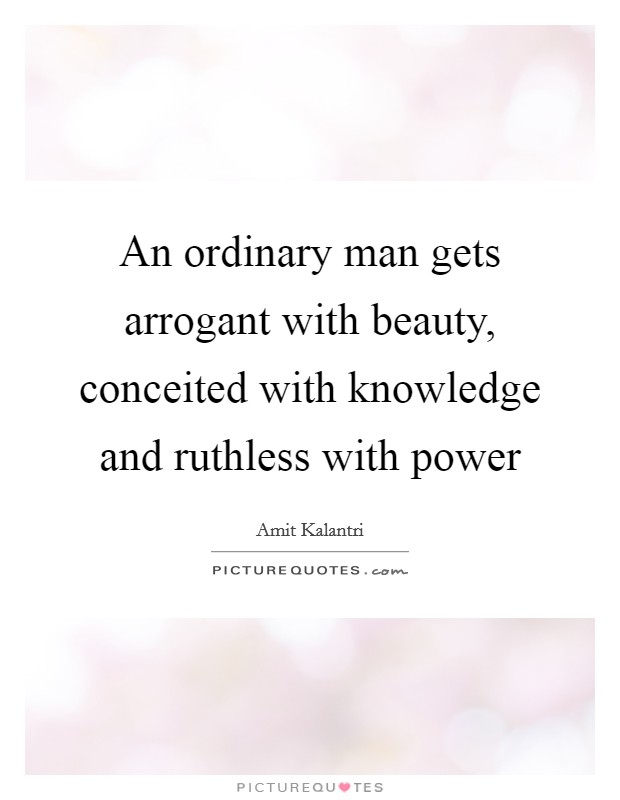 An ordinary man gets arrogant with beauty, conceited with knowledge and ruthless with power Picture Quote #1