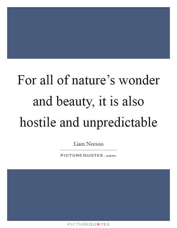 For all of nature's wonder and beauty, it is also hostile and unpredictable Picture Quote #1
