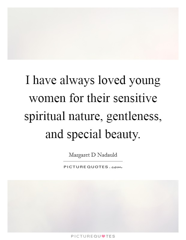 I have always loved young women for their sensitive spiritual nature, gentleness, and special beauty Picture Quote #1