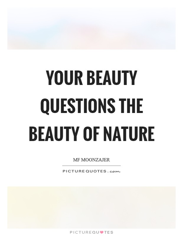 Your beauty questions the beauty of nature Picture Quote #1