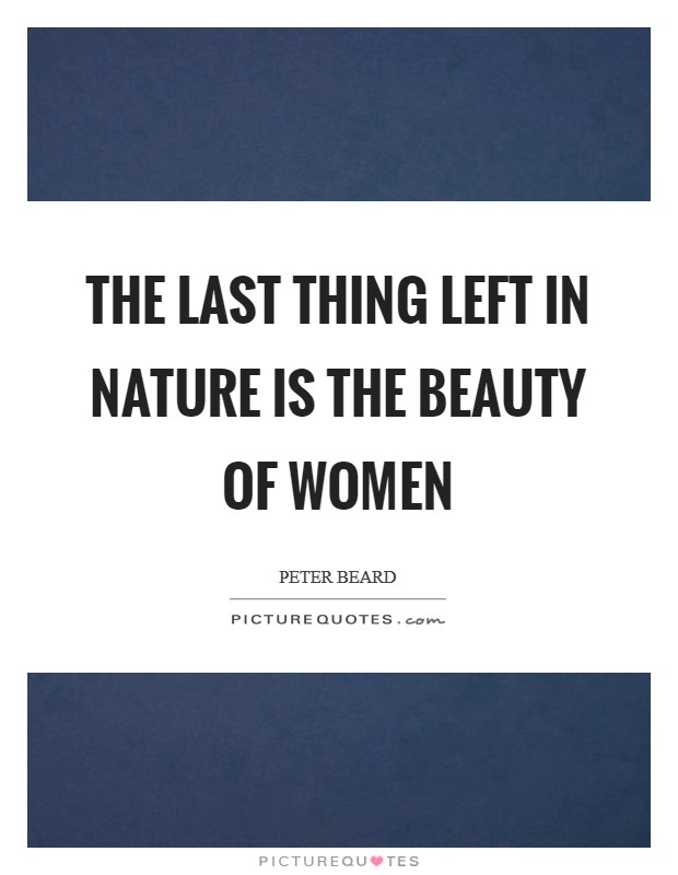The last thing left in nature is the beauty of women Picture Quote #1