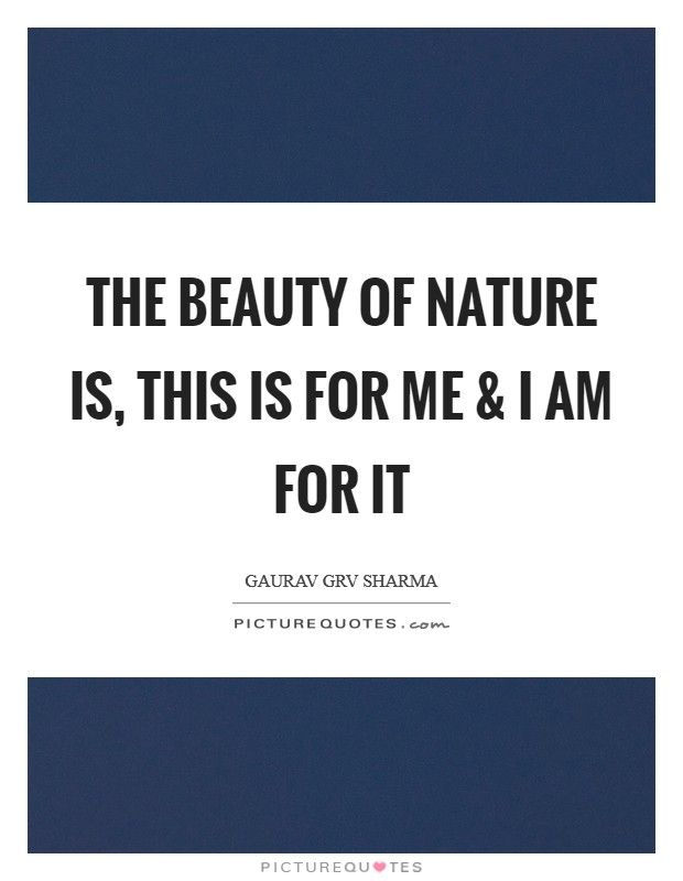 The Beauty of Nature is, this is for me and I am for it Picture Quote #1