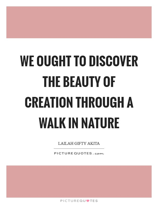 We ought to discover the beauty of creation through a walk in nature Picture Quote #1