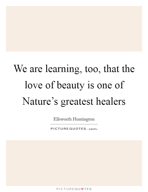 We are learning, too, that the love of beauty is one of Nature's greatest healers Picture Quote #1