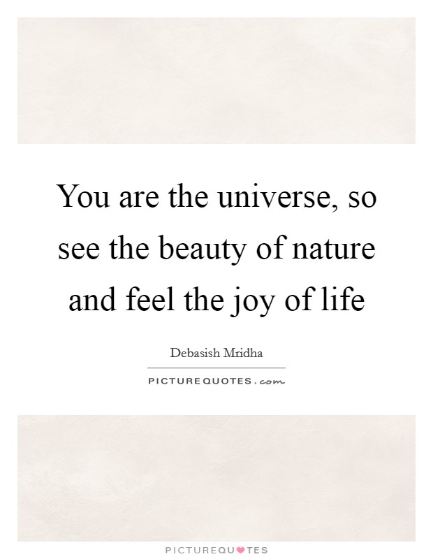 You are the universe, so see the beauty of nature and feel the joy of life Picture Quote #1