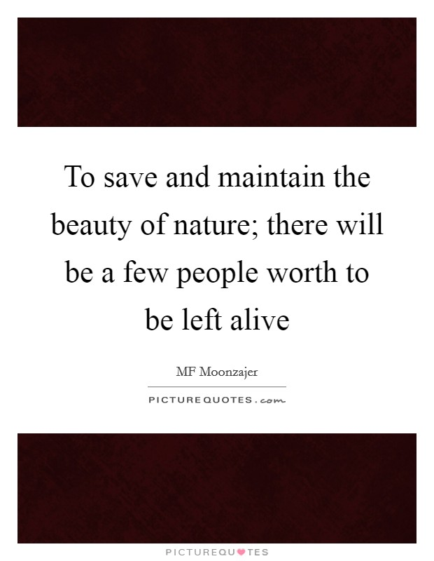 To save and maintain the beauty of nature; there will be a few people worth to be left alive Picture Quote #1