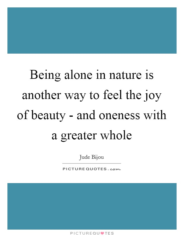 Being alone in nature is another way to feel the joy of beauty - and oneness with a greater whole Picture Quote #1