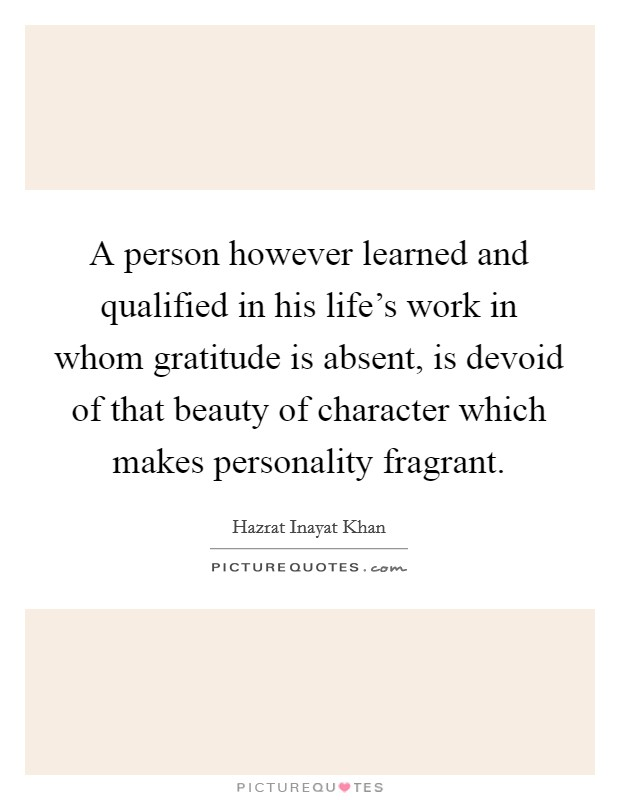 A person however learned and qualified in his life's work in whom gratitude is absent, is devoid of that beauty of character which makes personality fragrant Picture Quote #1
