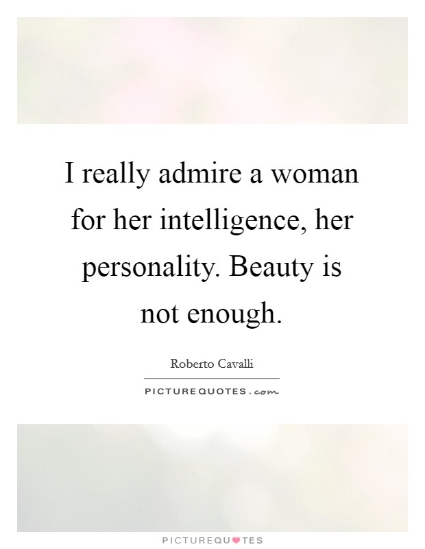 I really admire a woman for her intelligence, her personality. Beauty is not enough Picture Quote #1
