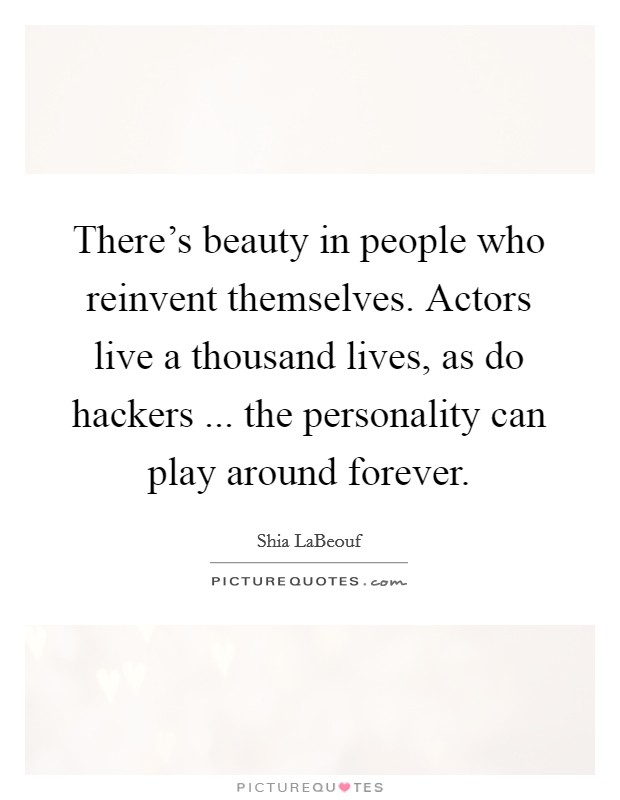 There's beauty in people who reinvent themselves. Actors live a thousand lives, as do hackers ... the personality can play around forever Picture Quote #1