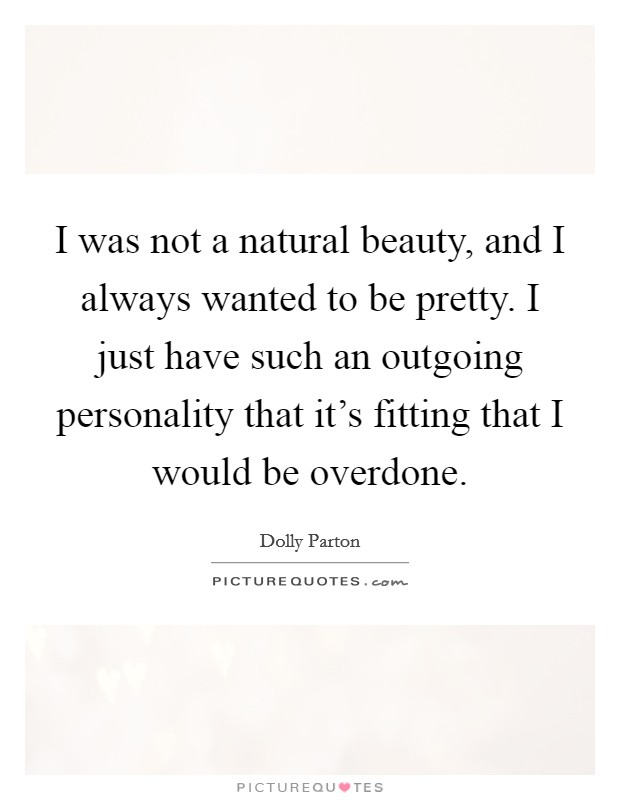 I was not a natural beauty, and I always wanted to be pretty. I just have such an outgoing personality that it's fitting that I would be overdone Picture Quote #1