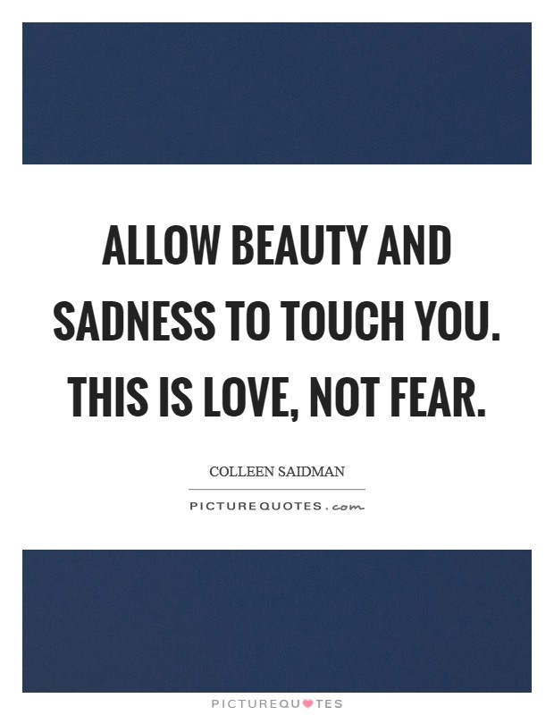 Allow beauty and sadness to touch you. This is love, not fear Picture Quote #1