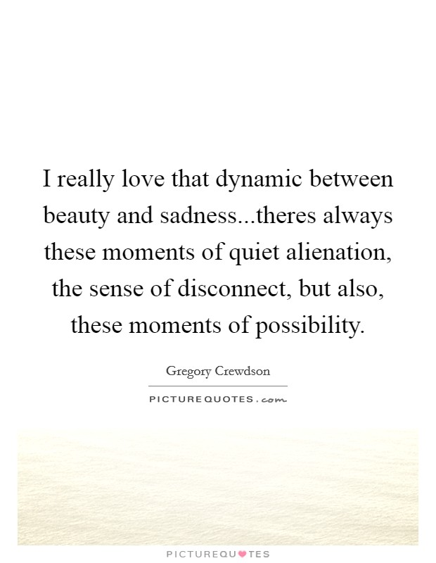 I really love that dynamic between beauty and sadness...theres always these moments of quiet alienation, the sense of disconnect, but also, these moments of possibility Picture Quote #1