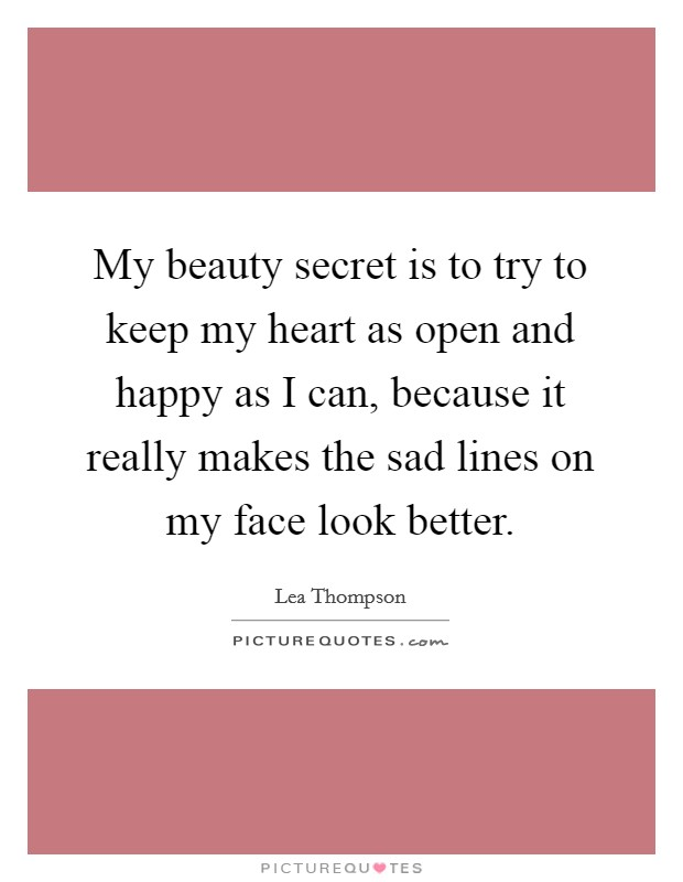 My beauty secret is to try to keep my heart as open and happy as I can, because it really makes the sad lines on my face look better Picture Quote #1