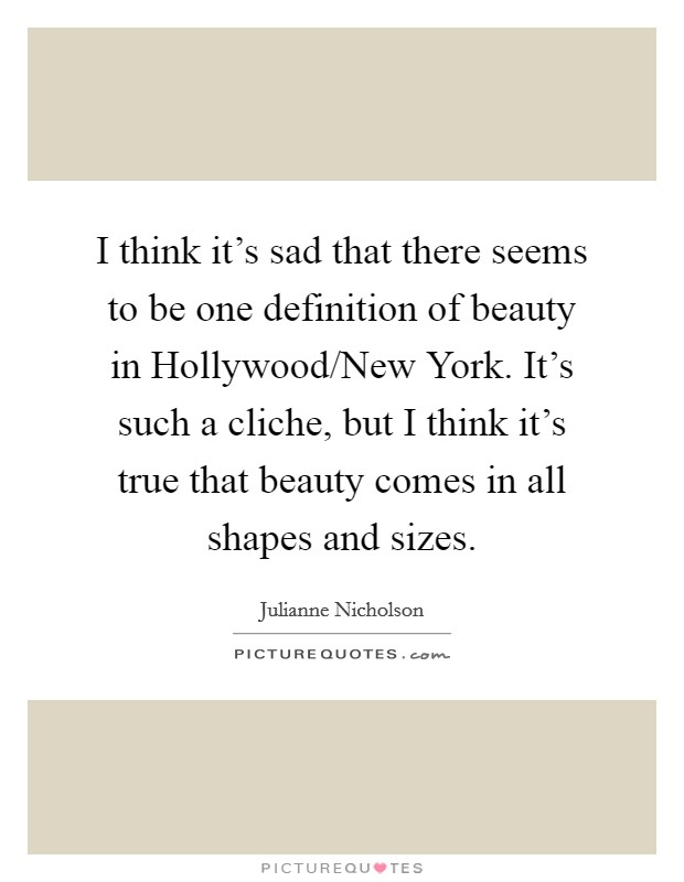 I think it's sad that there seems to be one definition of beauty in Hollywood/New York. It's such a cliche, but I think it's true that beauty comes in all shapes and sizes Picture Quote #1