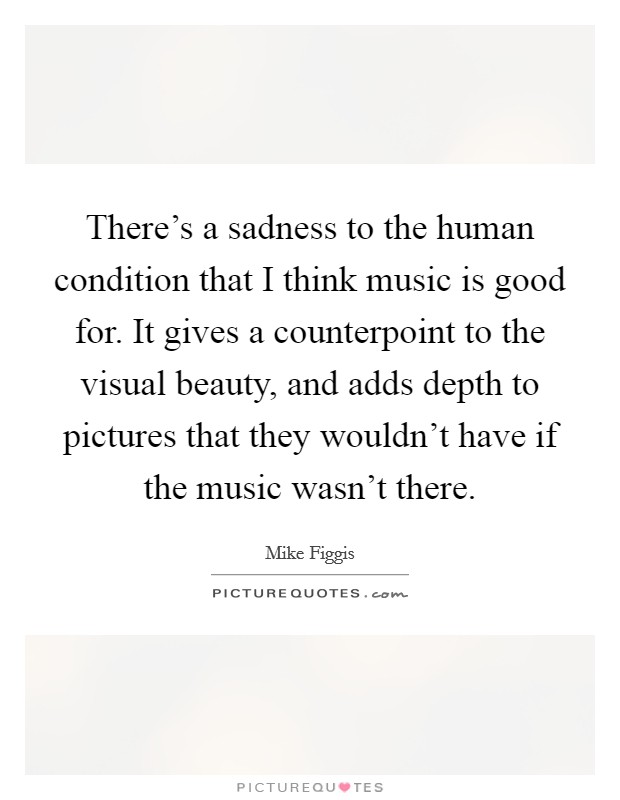 There's a sadness to the human condition that I think music is good for. It gives a counterpoint to the visual beauty, and adds depth to pictures that they wouldn't have if the music wasn't there Picture Quote #1