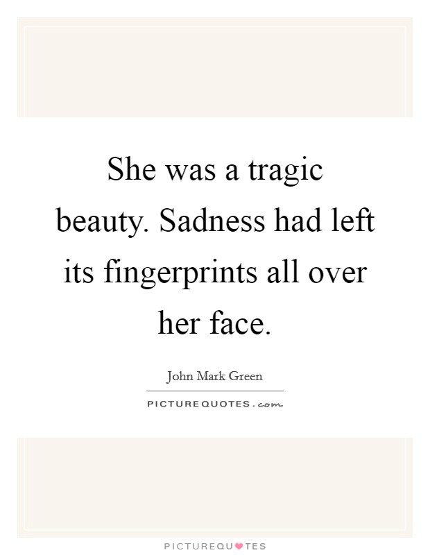 She was a tragic beauty. Sadness had left its fingerprints all over her face Picture Quote #1