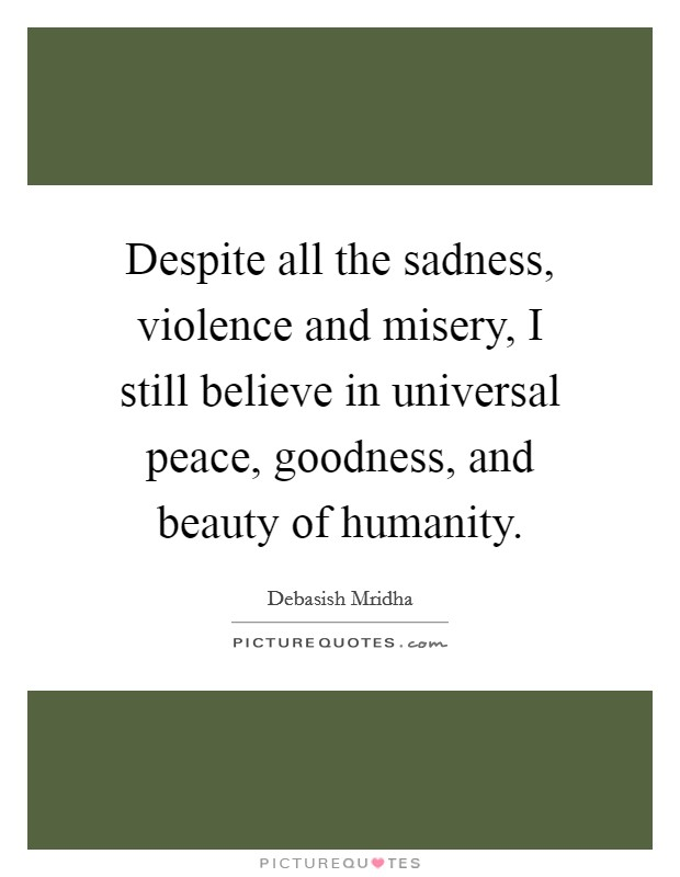 Despite all the sadness, violence and misery, I still believe in universal peace, goodness, and beauty of humanity Picture Quote #1