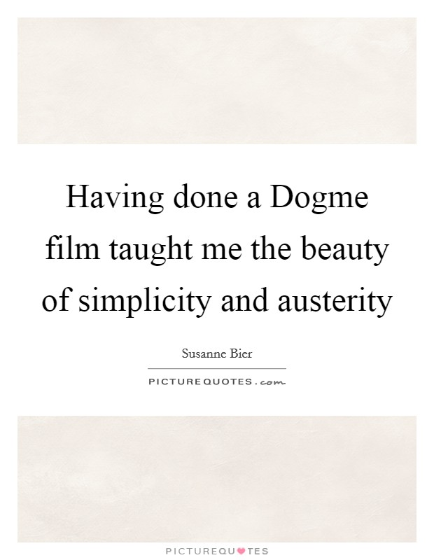 Having done a Dogme film taught me the beauty of simplicity and austerity Picture Quote #1