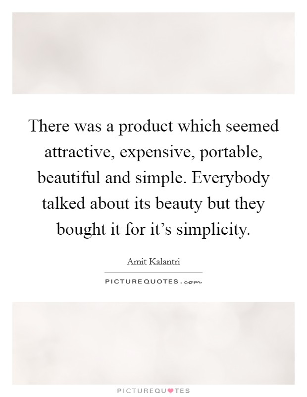 There was a product which seemed attractive, expensive, portable, beautiful and simple. Everybody talked about its beauty but they bought it for it's simplicity Picture Quote #1