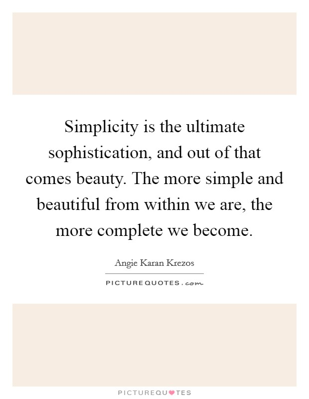 Simplicity is the ultimate sophistication, and out of that comes beauty. The more simple and beautiful from within we are, the more complete we become Picture Quote #1
