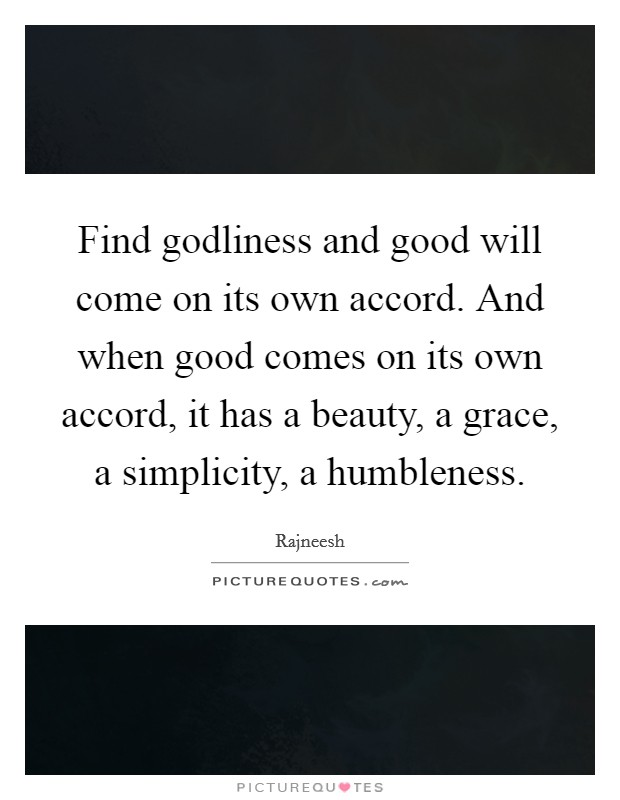 Find godliness and good will come on its own accord. And when good comes on its own accord, it has a beauty, a grace, a simplicity, a humbleness Picture Quote #1
