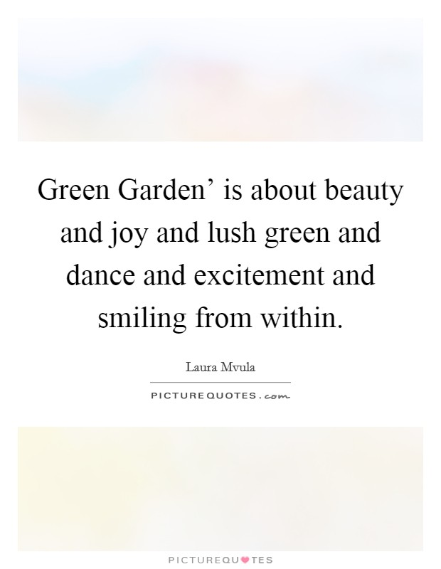 Green Garden' is about beauty and joy and lush green and dance and excitement and smiling from within Picture Quote #1