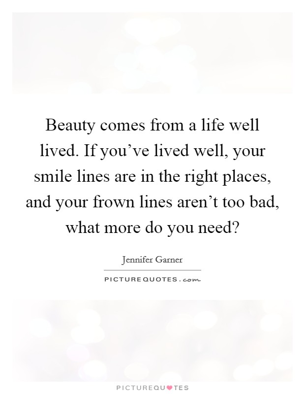 Beauty comes from a life well lived. If you've lived well, your smile lines are in the right places, and your frown lines aren't too bad, what more do you need? Picture Quote #1
