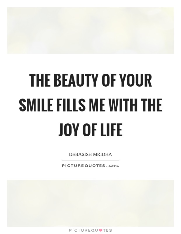 The beauty of your smile fills me with the joy of life Picture Quote #1