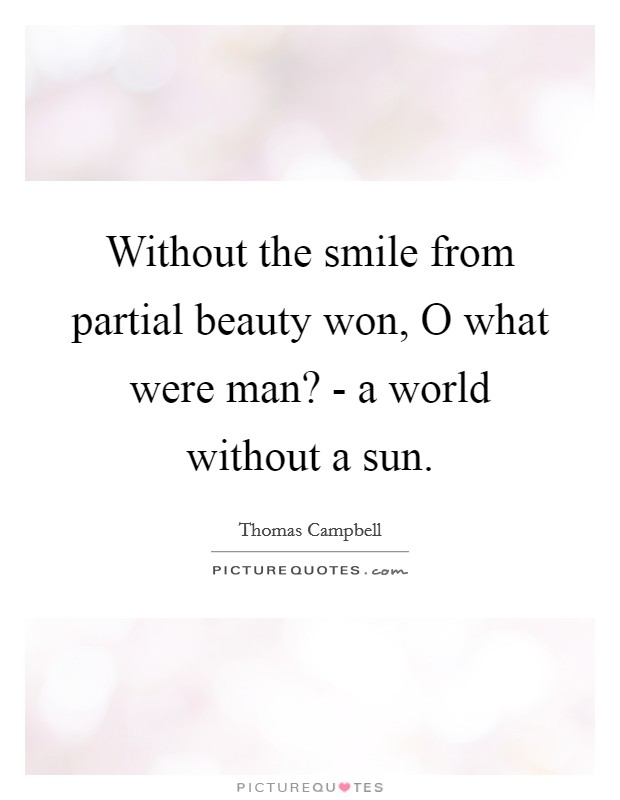 Without the smile from partial beauty won, O what were man? - a world without a sun. Picture Quote #1