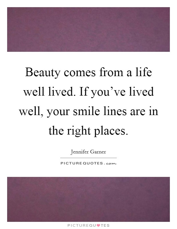 Beauty comes from a life well lived. If you've lived well, your smile lines are in the right places Picture Quote #1