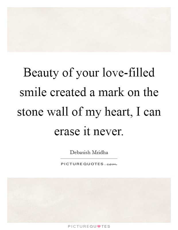 Beauty of your love-filled smile created a mark on the stone wall of my heart, I can erase it never Picture Quote #1