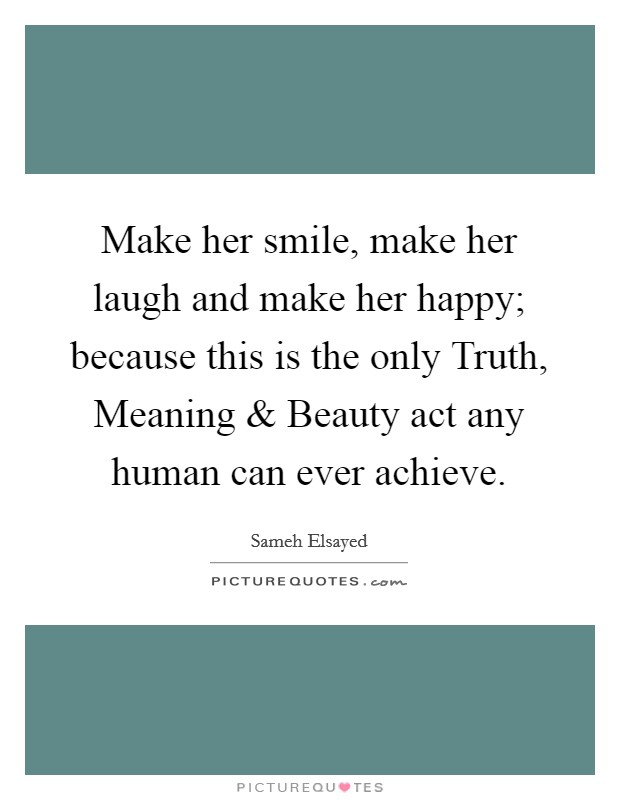 Make her smile, make her laugh and make her happy; because this is the only Truth, Meaning and Beauty act any human can ever achieve Picture Quote #1