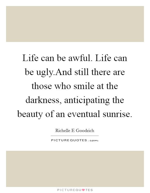 Life can be awful. Life can be ugly.And still there are those who smile at the darkness, anticipating the beauty of an eventual sunrise Picture Quote #1