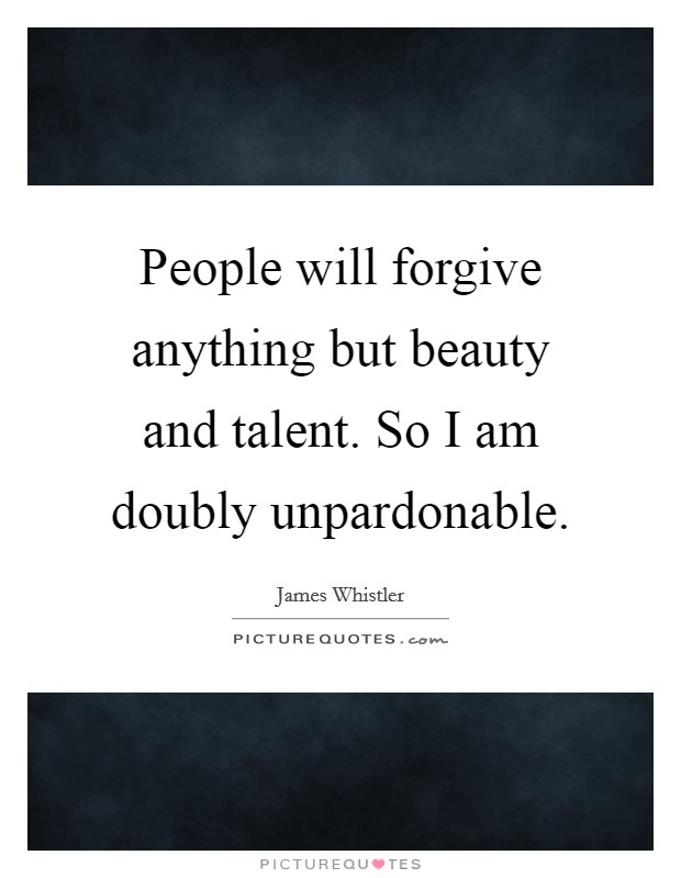 People will forgive anything but beauty and talent. So I am doubly unpardonable Picture Quote #1