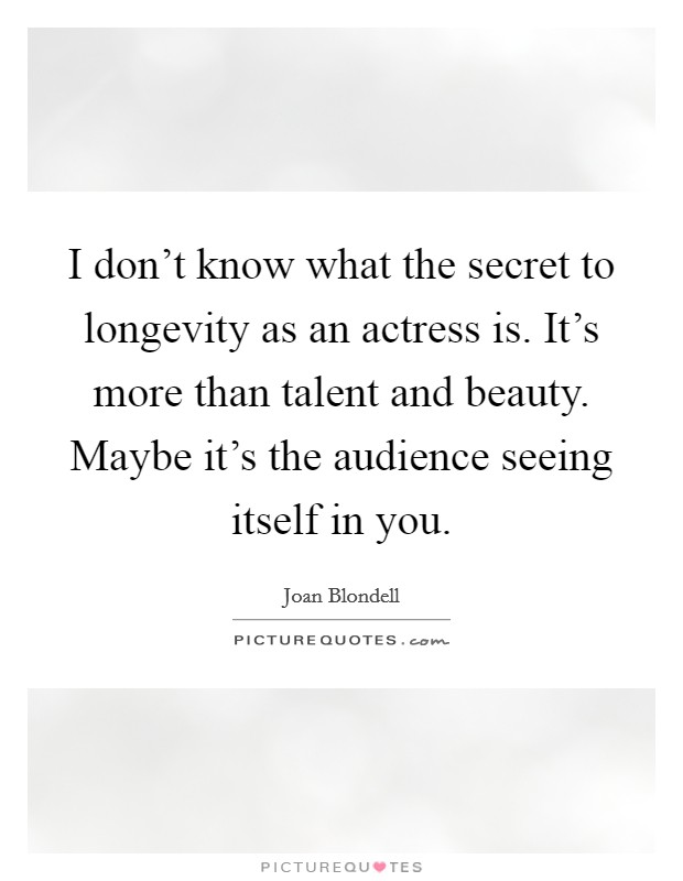 I don't know what the secret to longevity as an actress is. It's more than talent and beauty. Maybe it's the audience seeing itself in you Picture Quote #1