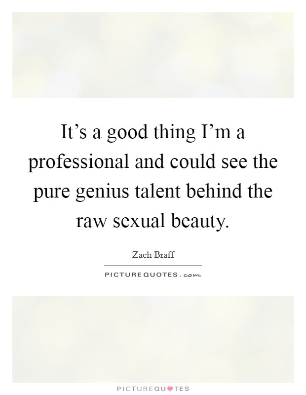 It's a good thing I'm a professional and could see the pure genius talent behind the raw sexual beauty Picture Quote #1