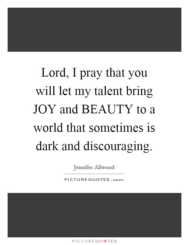 Lord, I pray that you will let my talent bring JOY and BEAUTY to a world that sometimes is dark and discouraging Picture Quote #1