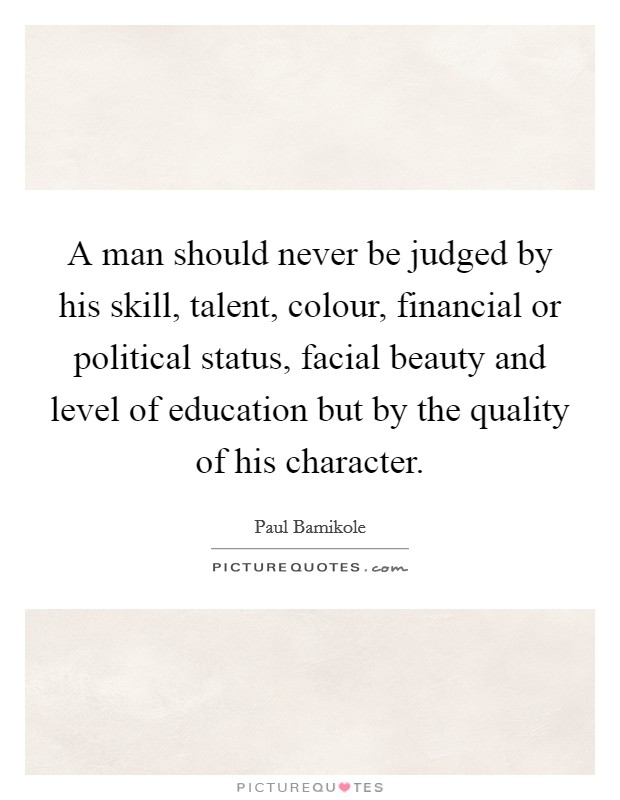 A man should never be judged by his skill, talent, colour, financial or political status, facial beauty and level of education but by the quality of his character Picture Quote #1
