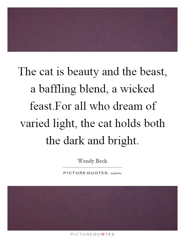 The cat is beauty and the beast, a baffling blend, a wicked feast.For all who dream of varied light, the cat holds both the dark and bright Picture Quote #1