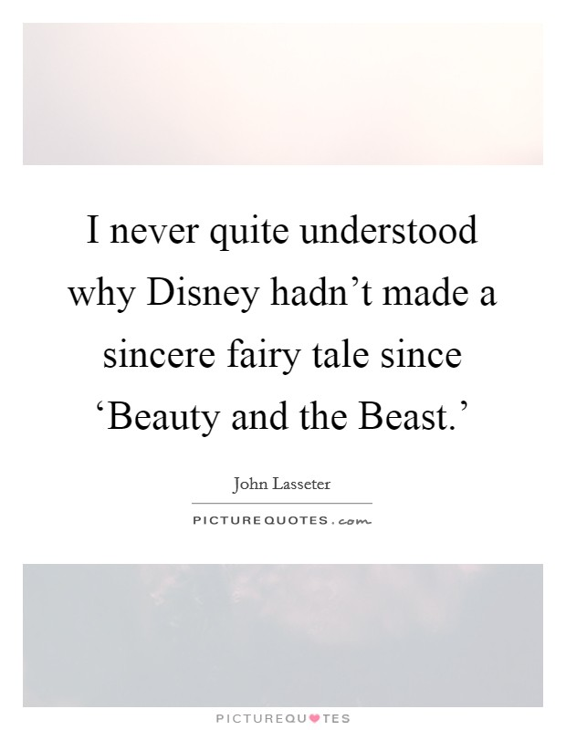 I never quite understood why Disney hadn't made a sincere fairy tale since 'Beauty and the Beast.' Picture Quote #1