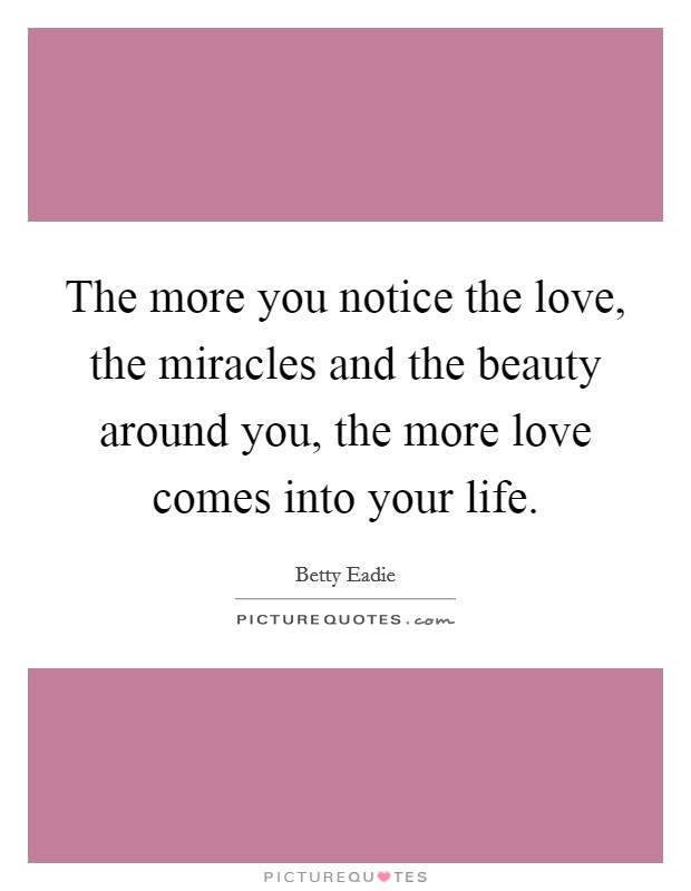 The more you notice the love, the miracles and the beauty around you, the more love comes into your life Picture Quote #1