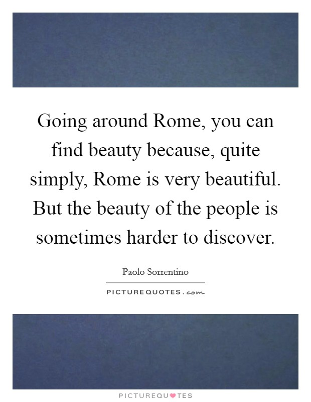 Going around Rome, you can find beauty because, quite simply, Rome is very beautiful. But the beauty of the people is sometimes harder to discover Picture Quote #1