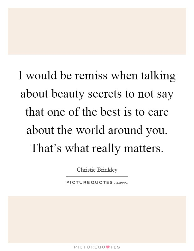 I would be remiss when talking about beauty secrets to not say that one of the best is to care about the world around you. That's what really matters Picture Quote #1