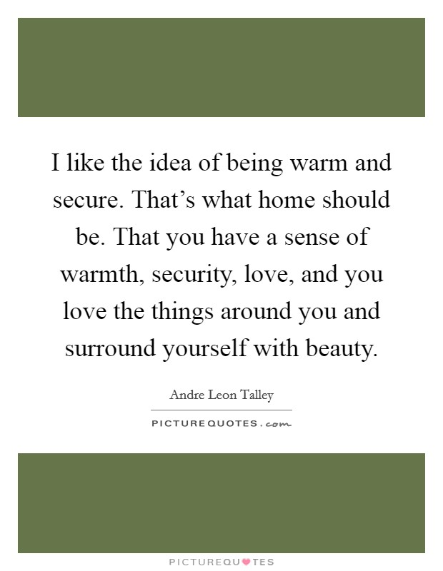 I like the idea of being warm and secure. That's what home should be. That you have a sense of warmth, security, love, and you love the things around you and surround yourself with beauty Picture Quote #1
