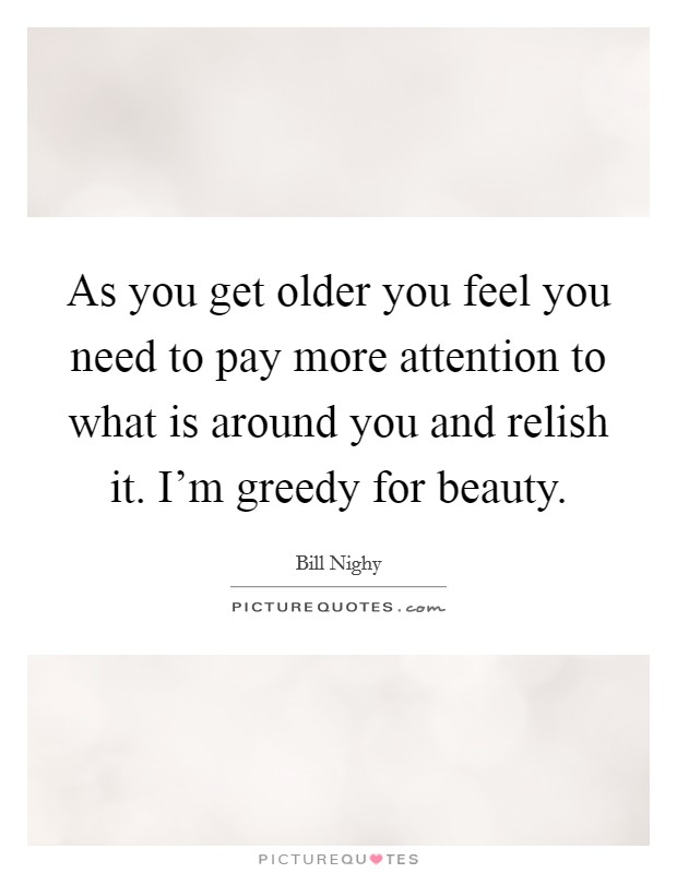 As you get older you feel you need to pay more attention to what is around you and relish it. I'm greedy for beauty Picture Quote #1