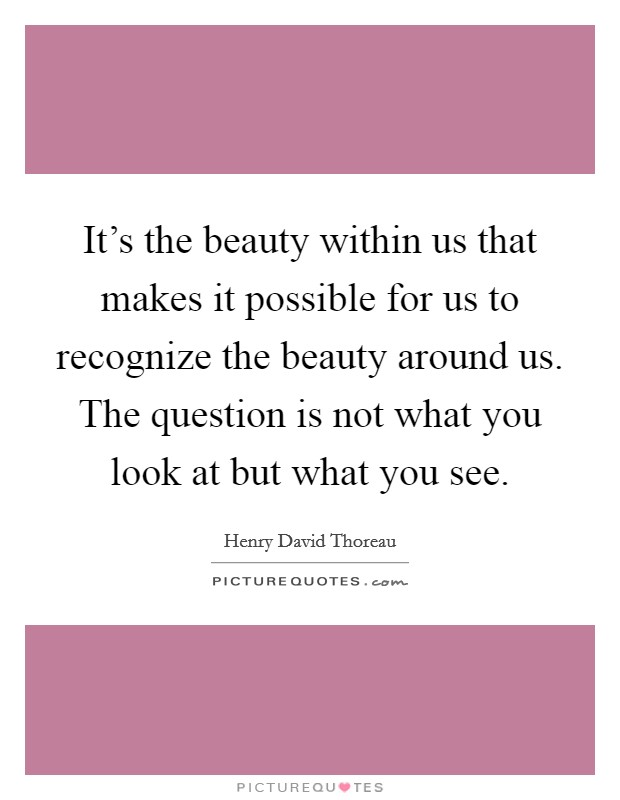 It's the beauty within us that makes it possible for us to recognize the beauty around us. The question is not what you look at but what you see Picture Quote #1