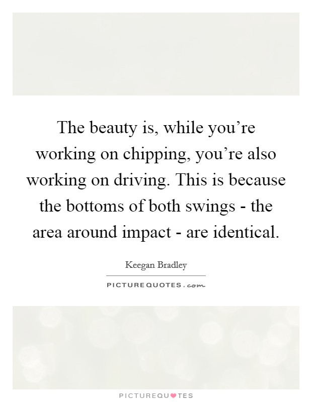 The beauty is, while you're working on chipping, you're also working on driving. This is because the bottoms of both swings - the area around impact - are identical Picture Quote #1